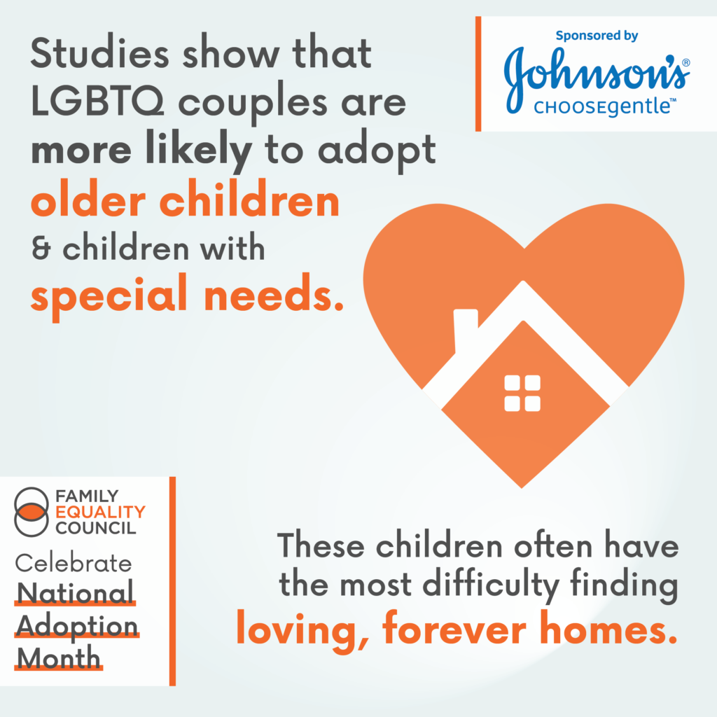 Studies show that LGBTQ couples are more likely to adopt older children and children with special needs. These children often have the most difficulty finding loving, forever homes.