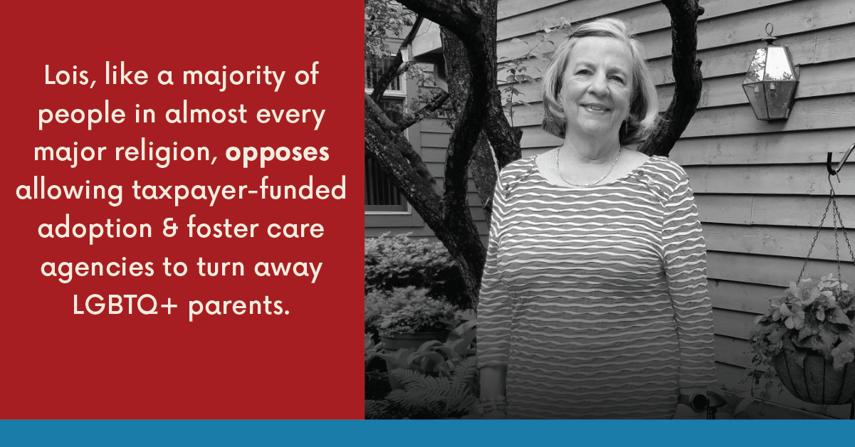 Lois, like a majority of people in almost every major religion, opposes allowing taxpayer-funded adoption & foster care agencies to turn away LGBTQ+ parents.