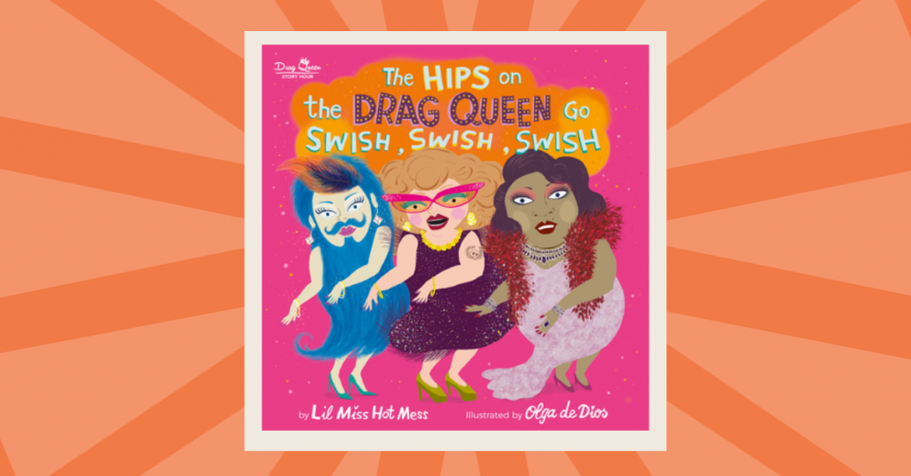 Reading the Rainbow: The Hips on the Drag Queen Go Swish, Swish, Swish by Lil Miss Hot Mess