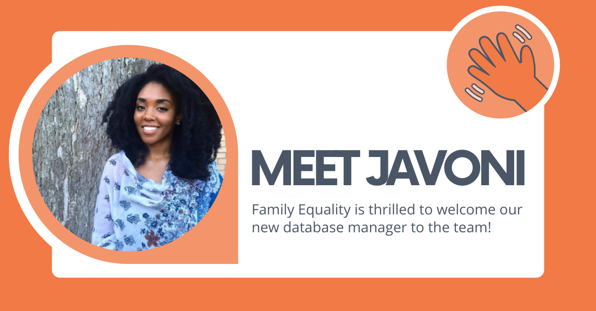 """White on an orange background with a photo of Javoni and text that says, """"Meet Javoni: Family Equality is thrilled to welcome our new database manager to the team!"""""""